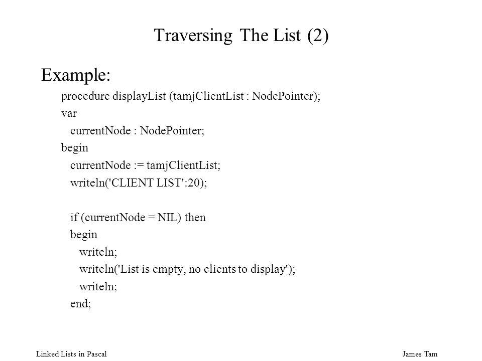 James Tam Linked Lists in Pascal Traversing The List (2) Example: procedure displayList (tamjClientList : NodePointer); var currentNode : NodePointer;