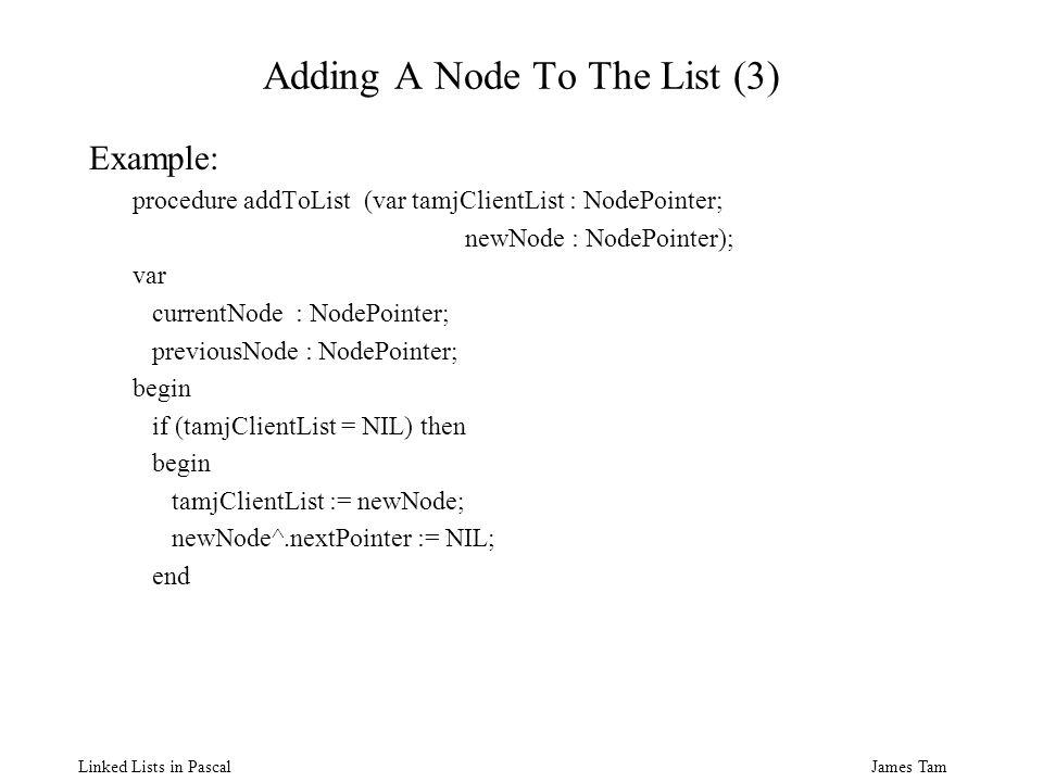 James Tam Linked Lists in Pascal Adding A Node To The List (3) Example: procedure addToList (var tamjClientList : NodePointer; newNode : NodePointer); var currentNode : NodePointer; previousNode : NodePointer; begin if (tamjClientList = NIL) then begin tamjClientList := newNode; newNode^.nextPointer := NIL; end