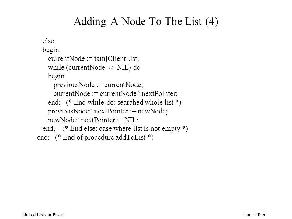 James Tam Linked Lists in Pascal Adding A Node To The List (4) else begin currentNode := tamjClientList; while (currentNode <> NIL) do begin previousNode := currentNode; currentNode := currentNode^.nextPointer; end; (* End while-do: searched whole list *) previousNode^.nextPointer := newNode; newNode^.nextPointer := NIL; end; (* End else: case where list is not empty *) end; (* End of procedure addToList *)