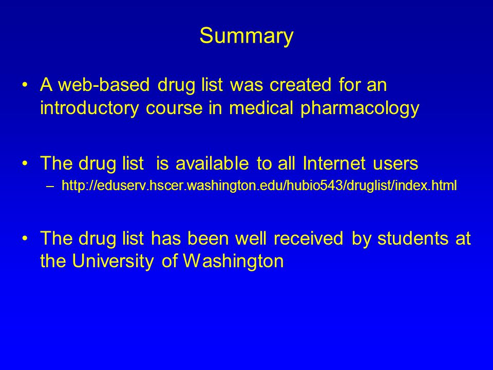 Summary A web-based drug list was created for an introductory course in medical pharmacology The drug list is available to all Internet users –http://eduserv.hscer.washington.edu/hubio543/druglist/index.html The drug list has been well received by students at the University of Washington