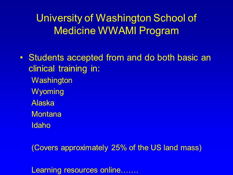 University of Washington School of Medicine WWAMI Program Students accepted from and do both basic an clinical training in: Washington Wyoming Alaska Montana Idaho (Covers approximately 25% of the US land mass) Learning resources online…….