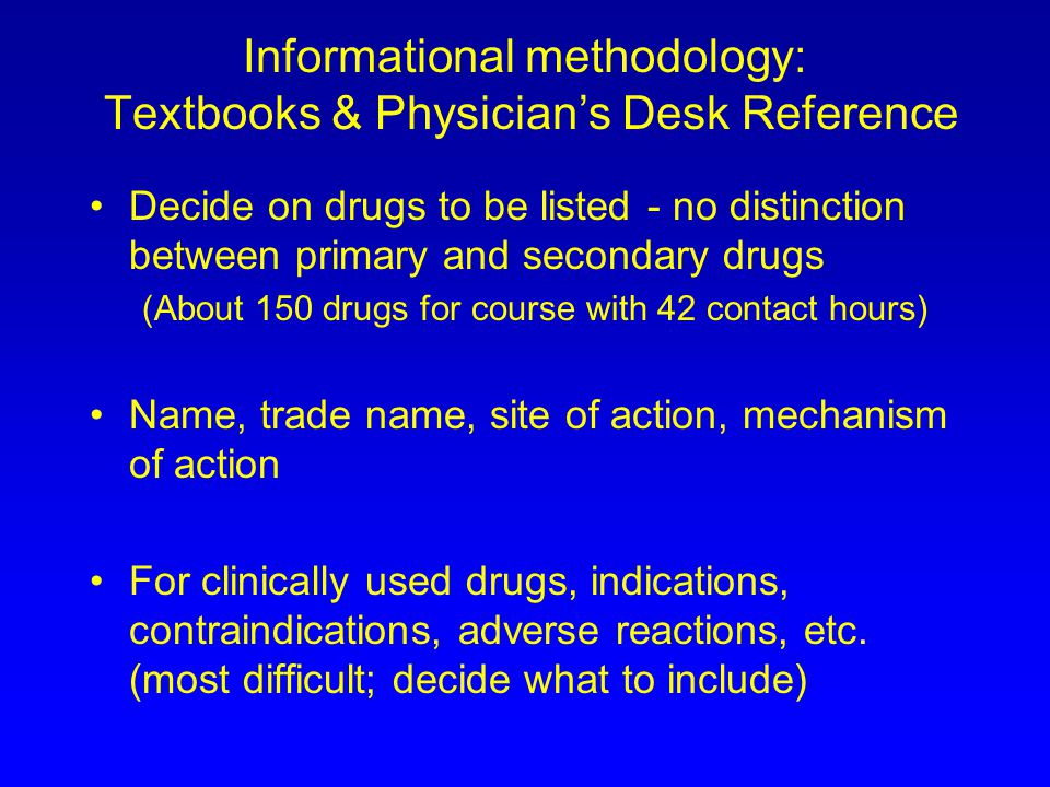 Informational methodology: Textbooks & Physicians Desk Reference Decide on drugs to be listed - no distinction between primary and secondary drugs (About 150 drugs for course with 42 contact hours) Name, trade name, site of action, mechanism of action For clinically used drugs, indications, contraindications, adverse reactions, etc.