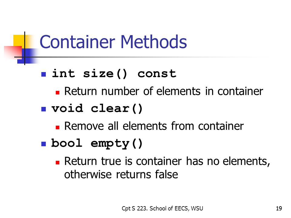 19 Container Methods int size() const Return number of elements in container void clear() Remove all elements from container bool empty() Return true is container has no elements, otherwise returns false 19Cpt S 223.