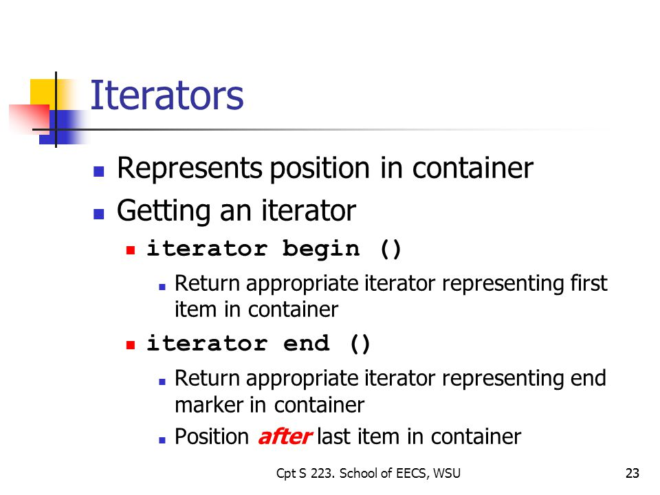 23 Iterators Represents position in container Getting an iterator iterator begin () Return appropriate iterator representing first item in container iterator end () Return appropriate iterator representing end marker in container Position after last item in container 23Cpt S 223.
