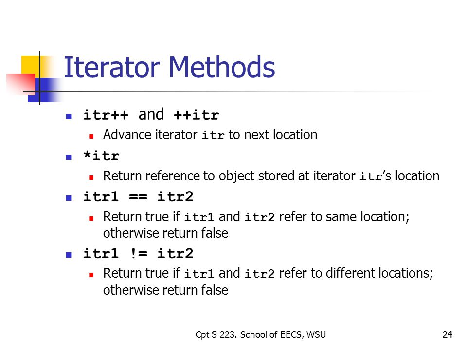24 Iterator Methods itr++ and ++itr Advance iterator itr to next location *itr Return reference to object stored at iterator itr s location itr1 == itr2 Return true if itr1 and itr2 refer to same location; otherwise return false itr1 != itr2 Return true if itr1 and itr2 refer to different locations; otherwise return false 24Cpt S 223.