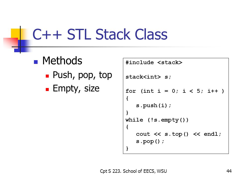 44 C++ STL Stack Class Methods Push, pop, top Empty, size #include stack s; for (int i = 0; i < 5; i++ ) { s.push(i); } while (!s.empty()) { cout << s.top() << endl; s.pop(); } Cpt S 223.