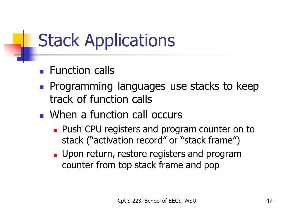 47 Stack Applications Function calls Programming languages use stacks to keep track of function calls When a function call occurs Push CPU registers and program counter on to stack (activation record or stack frame) Upon return, restore registers and program counter from top stack frame and pop Cpt S 223.