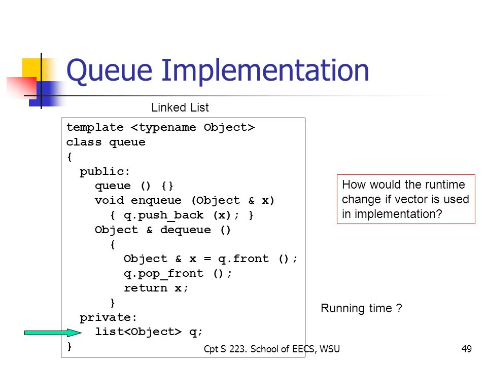 49 Queue Implementation template class queue { public: queue () {} void enqueue (Object & x) { q.push_back (x); } Object & dequeue () { Object & x = q.front (); q.pop_front (); return x; } private: list q; } Linked List How would the runtime change if vector is used in implementation.