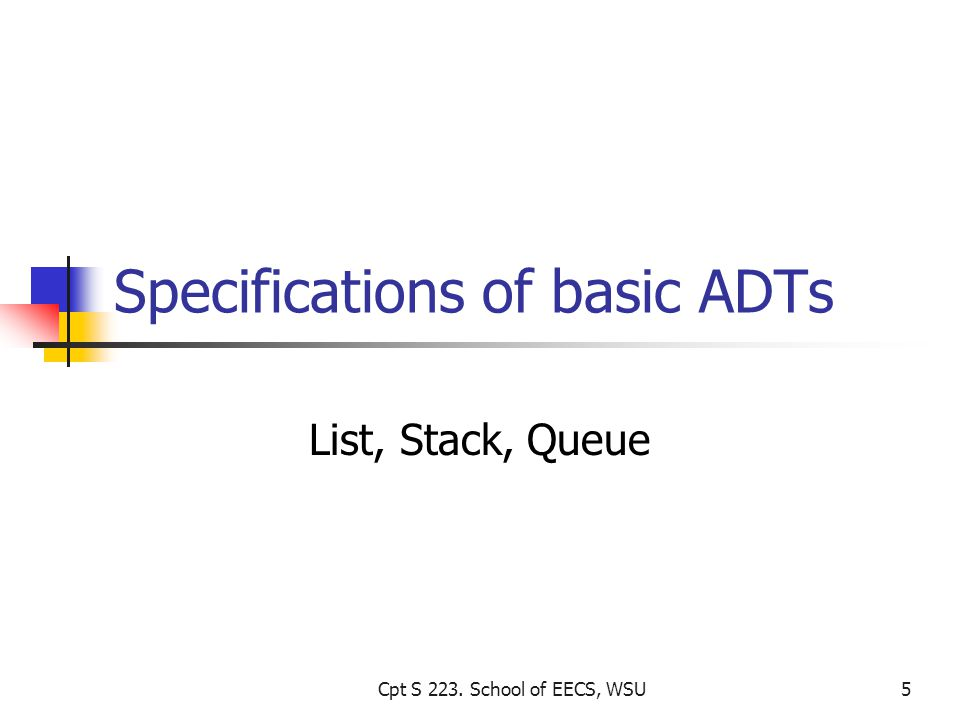 Specifications of basic ADTs List, Stack, Queue Cpt S 223. School of EECS, WSU5