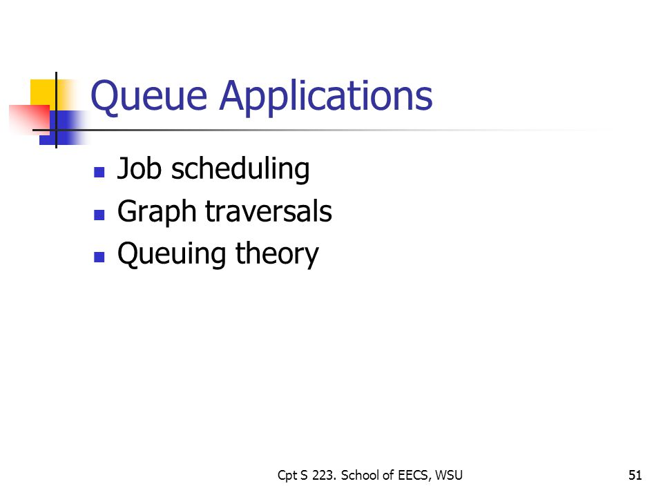 51 Queue Applications Job scheduling Graph traversals Queuing theory 51Cpt S 223.