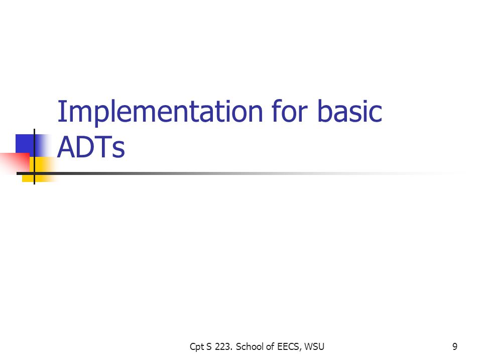 Implementation for basic ADTs Cpt S 223. School of EECS, WSU9