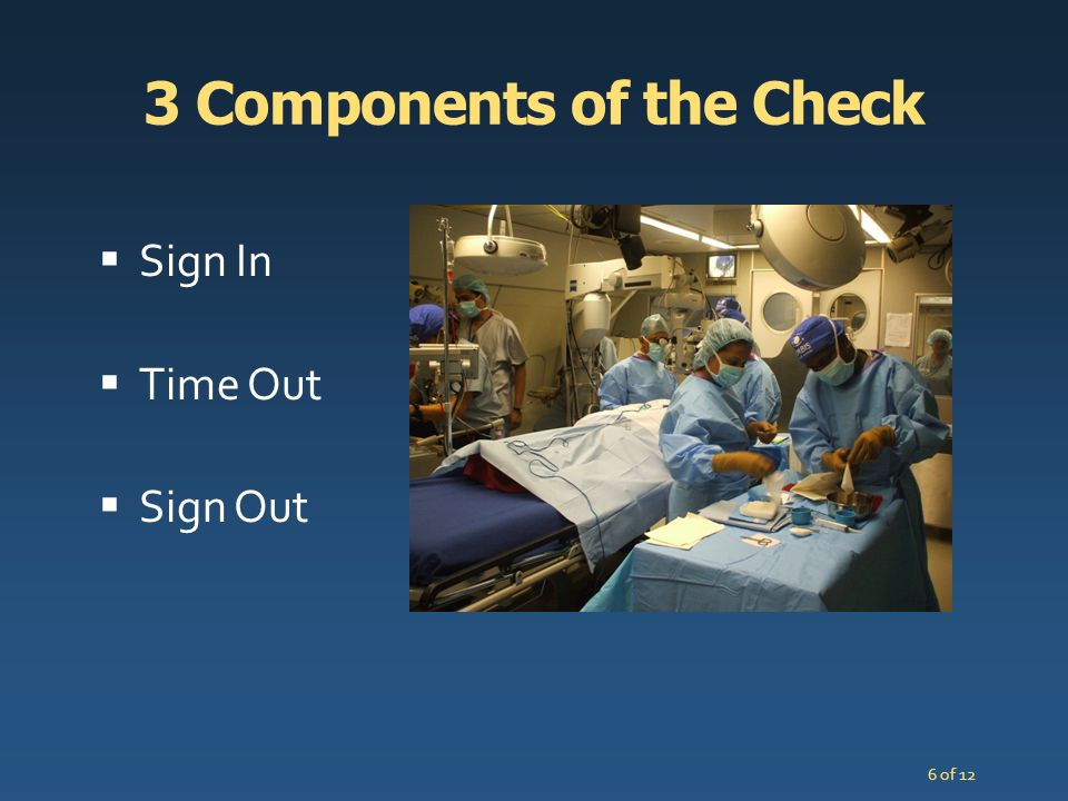 7 of 12 Components of the Checklist 1 Sign in As the patient enters the room and before induction of anesthesia Patient identity confirmed Site marked Anesthesia safety check Allergy Airway and pulse oximeter if general anesthesia Prosthesis and surgical needs