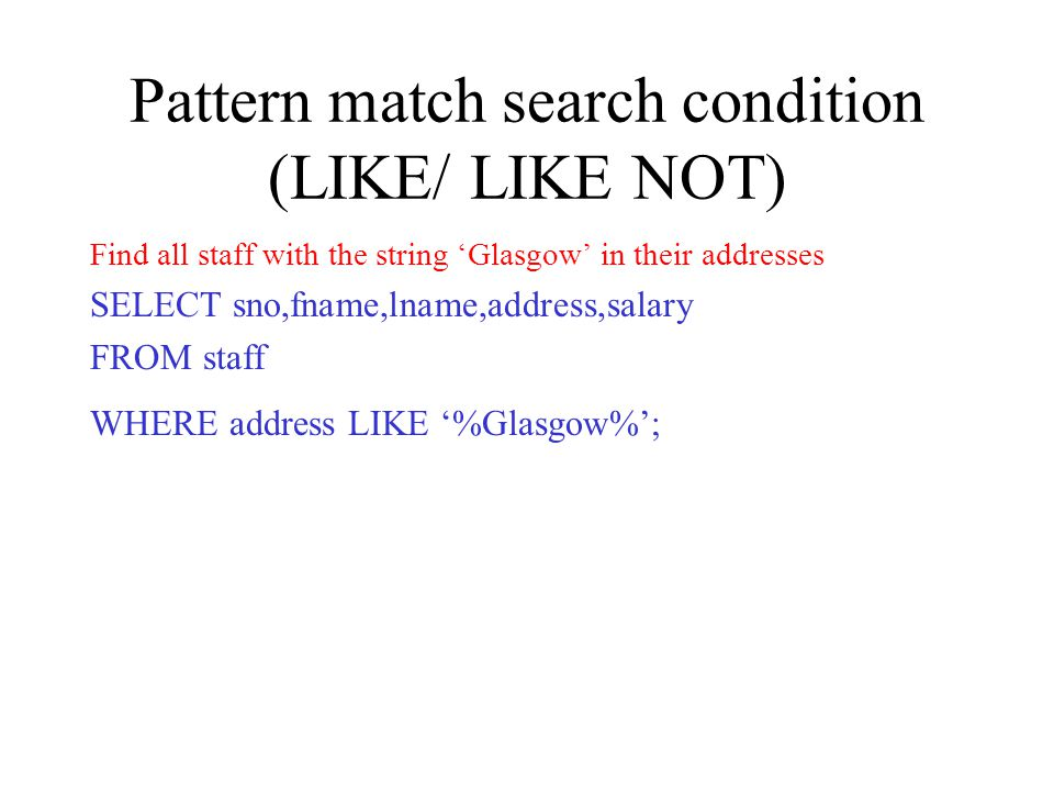 Pattern match search condition (LIKE/ LIKE NOT) Find all staff with the string Glasgow in their addresses SELECT sno,fname,lname,address,salary FROM staff WHERE address LIKE %Glasgow%;