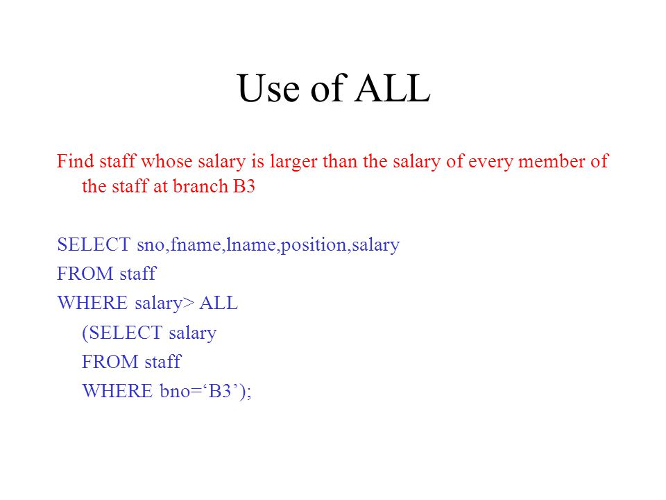 Use of ALL Find staff whose salary is larger than the salary of every member of the staff at branch B3 SELECT sno,fname,lname,position,salary FROM staff WHERE salary> ALL (SELECT salary FROM staff WHERE bno=B3);