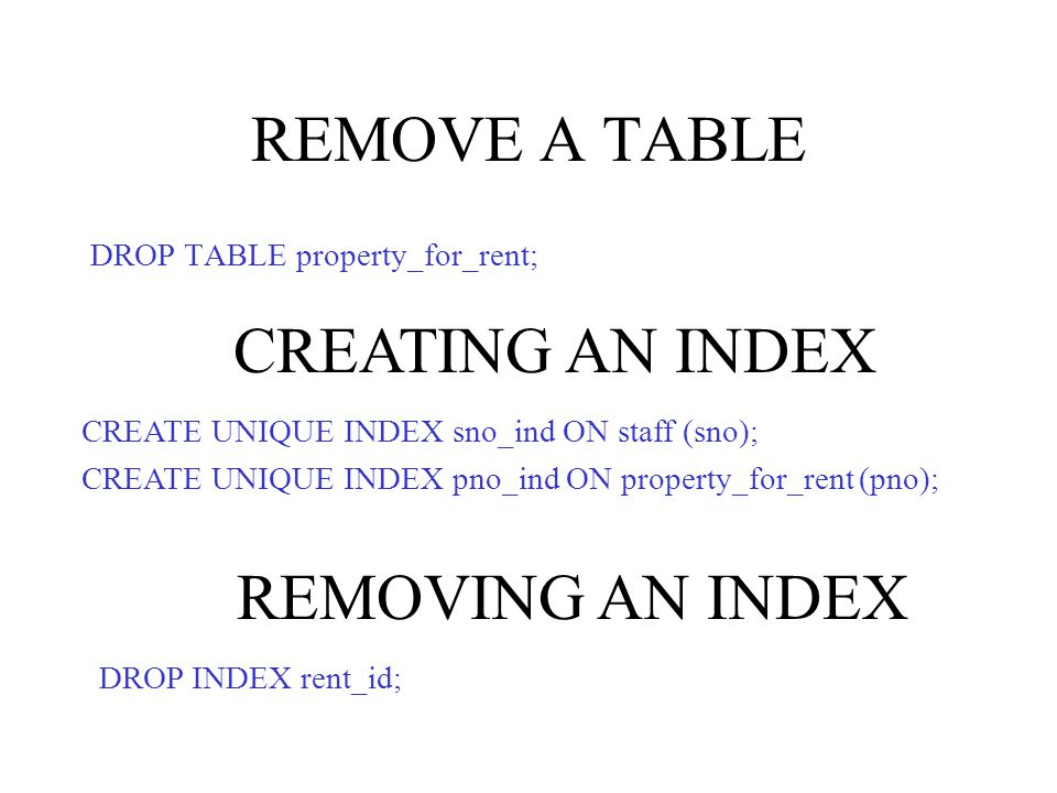 REMOVE A TABLE DROP TABLE property_for_rent; CREATE UNIQUE INDEX sno_ind ON staff (sno); CREATE UNIQUE INDEX pno_ind ON property_for_rent (pno); CREATING AN INDEX DROP INDEX rent_id; REMOVING AN INDEX