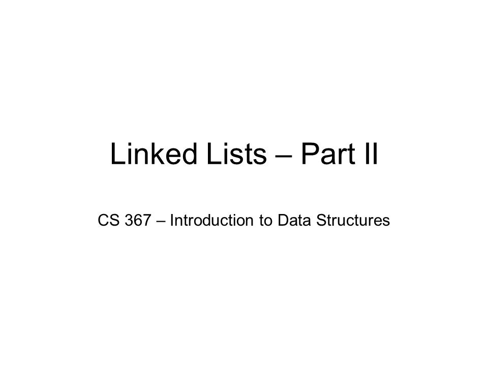 Linked Lists – Part II CS 367 – Introduction to Data Structures