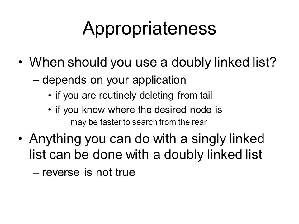 Appropriateness When should you use a doubly linked list? –depends on your application if you are routinely deleting from tail if you know where the d
