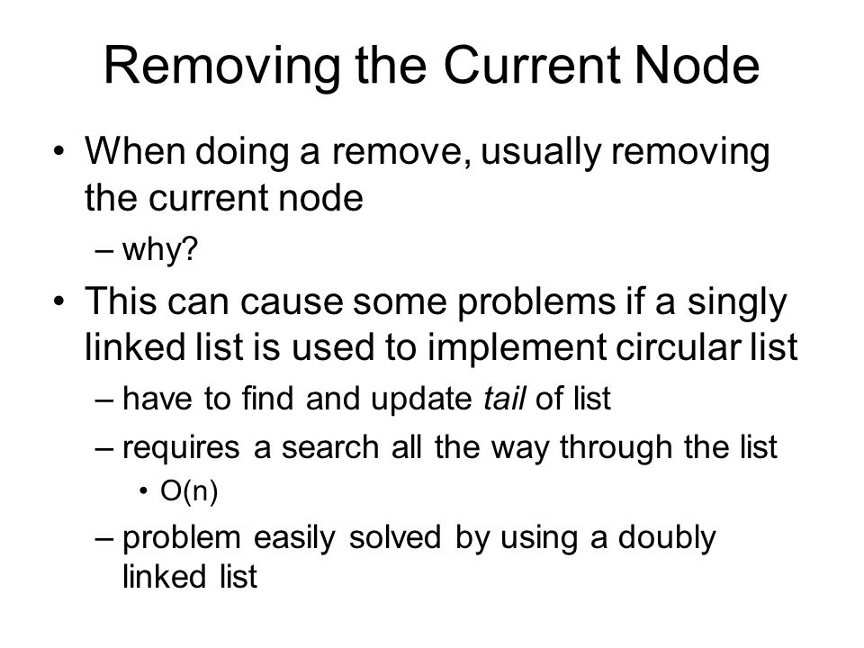 Removing the Current Node When doing a remove, usually removing the current node –why? This can cause some problems if a singly linked list is used to