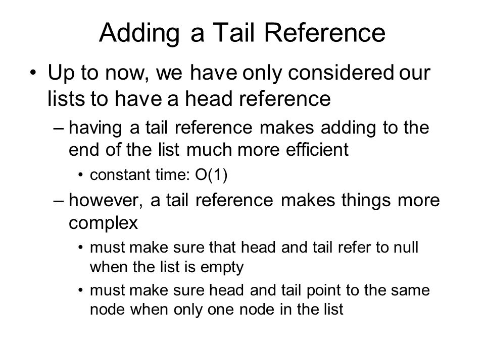 Adding a Tail Reference Up to now, we have only considered our lists to have a head reference –having a tail reference makes adding to the end of the