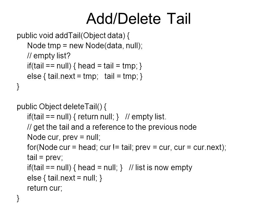 Add/Delete Tail public void addTail(Object data) { Node tmp = new Node(data, null); // empty list? if(tail == null) { head = tail = tmp; } else { tail