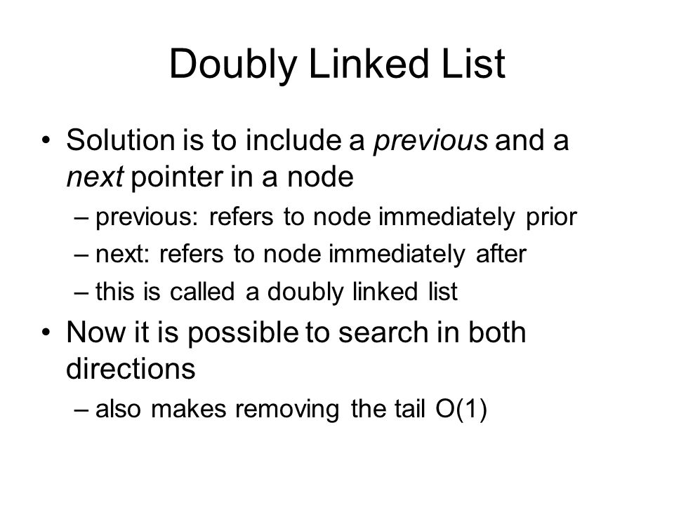 Doubly Linked List Solution is to include a previous and a next pointer in a node –previous: refers to node immediately prior –next: refers to node im