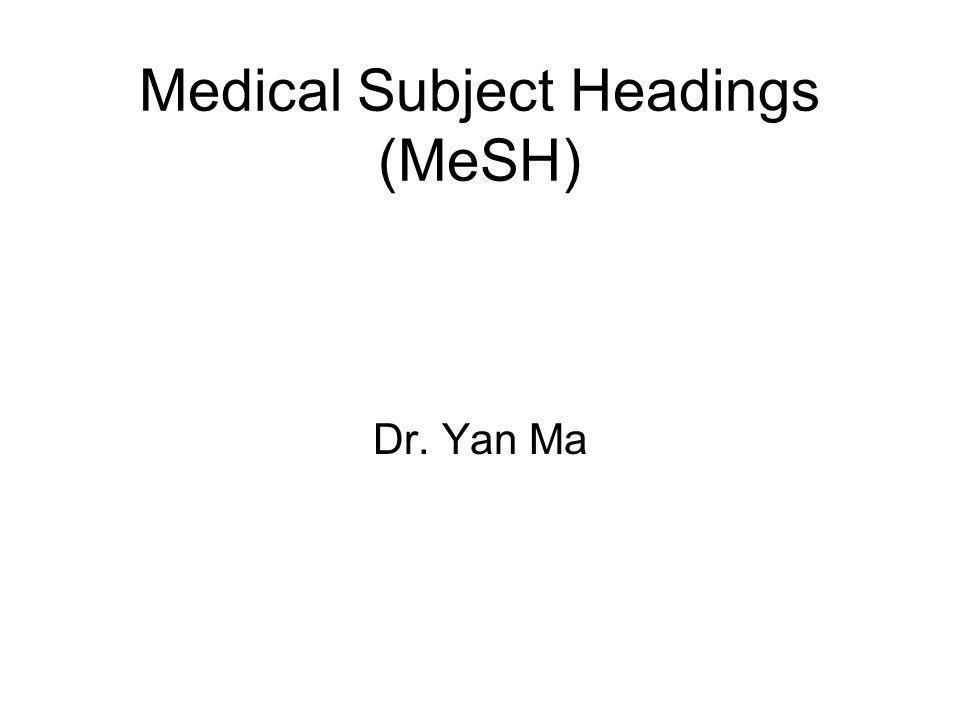 Medical Subject Headings (MeSH) Dr. Yan Ma