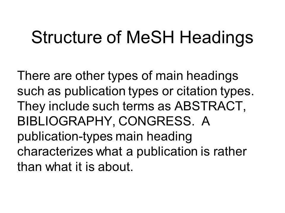 Structure of MeSH Headings Structure of Headings: Major descriptors or main headings represent the main topics. Most of the main headings are in the f