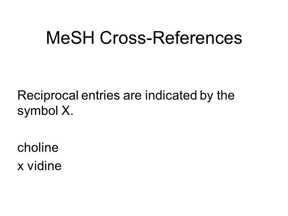 MeSH Cross-References There are two categories of references in MeSH: see reference and related concept indicators. Example: vidine see choline