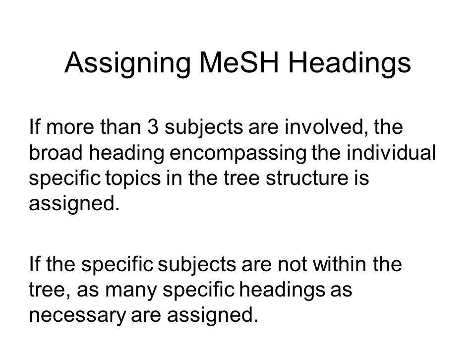 Assigning MeSH Headings If a publication deals with 2 or more subjects that are subordinate to a broad heading, up to 3 separate and specific headings are assigned.
