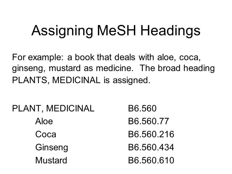 Assigning MeSH Headings If more than 3 subjects are involved, the broad heading encompassing the individual specific topics in the tree structure is a