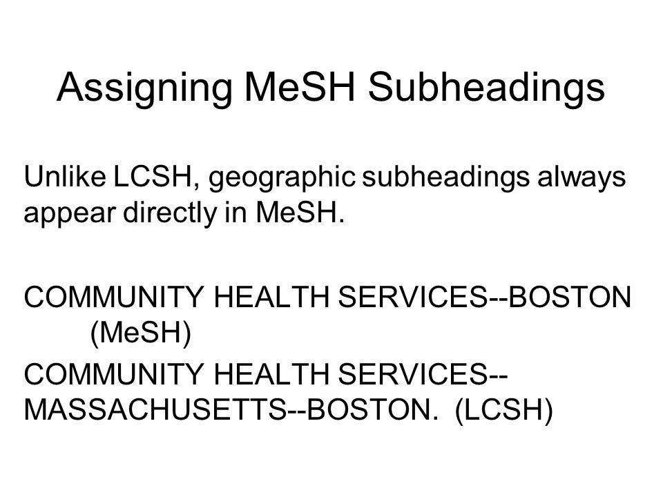 Assigning MeSH Subheadings Geographic: There is a list of geographic locations in Appendix B. Geographic subheadings are used only when the usage is i
