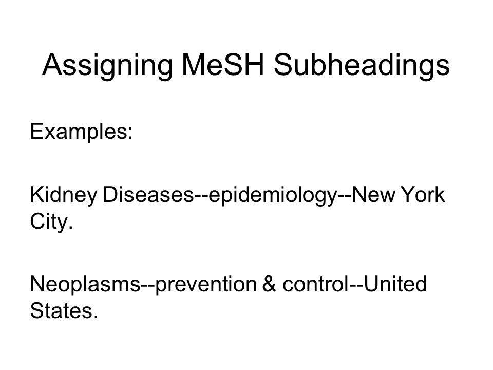 Assigning MeSH Subheadings There are exceptions: page I-149 epidemiology, prevention & control Even a main heading is not annotated for geographic subheading, but when it is combined with certain topical headings, such as those listed above, the subject may have a geographic emphasis.