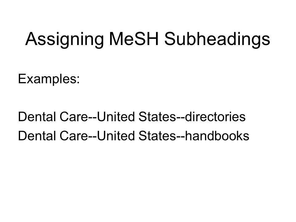 Assigning MeSH Subheadings Form Subheadings: Form subheadings are used to indicate the form of the overall publication and are generally assigned to all subject headings for a particular publication.