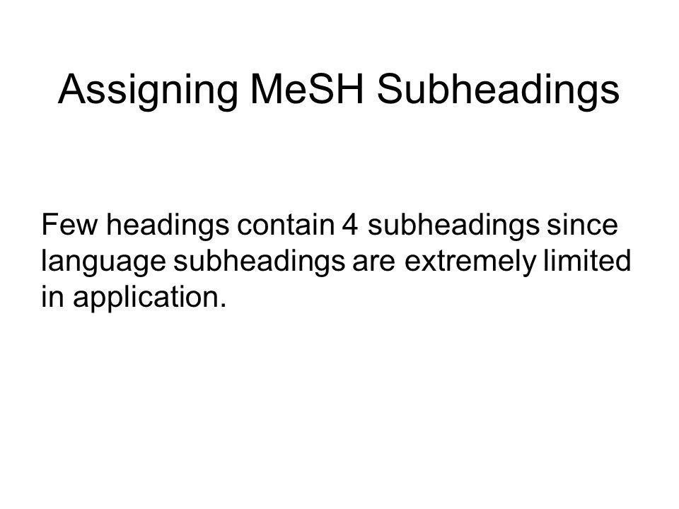 Assigning MeSH Subheadings Language Subheadings: Appendix C is a list of languages. When more than 1 type of subheading is applied to a main heading,