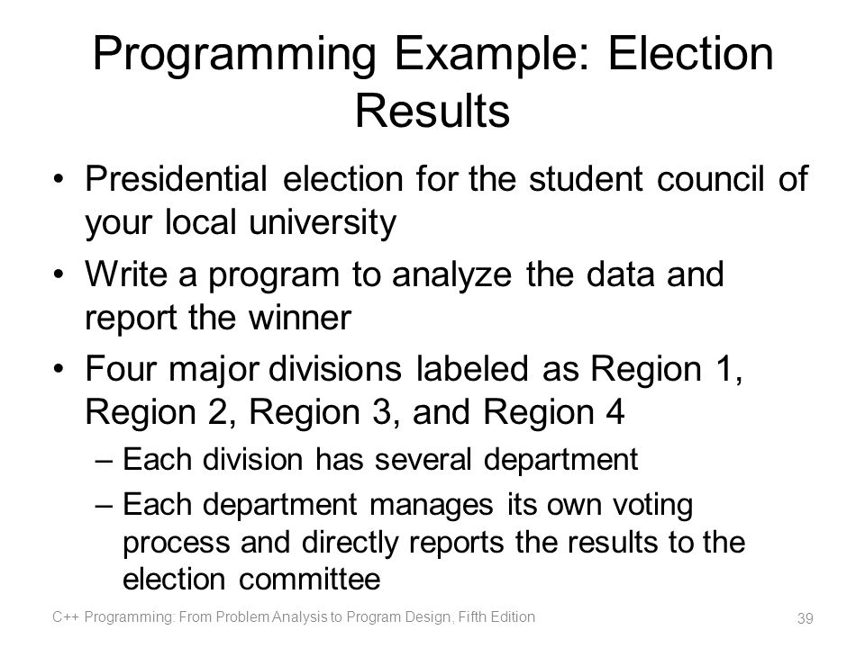 Programming Example: Election Results Presidential election for the student council of your local university Write a program to analyze the data and r