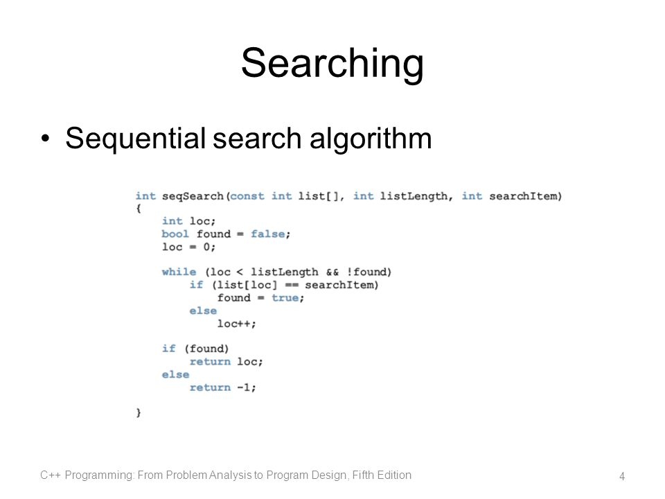 Searching (cont d.) List with 1000 elements –Search item is the second item Sequential search makes two key comparisons –Search item is the 900th item Sequential search makes 900 key comparisons –Search item is not in the list Sequential search makes 1000 key comparisons C++ Programming: From Problem Analysis to Program Design, Fifth Edition 5