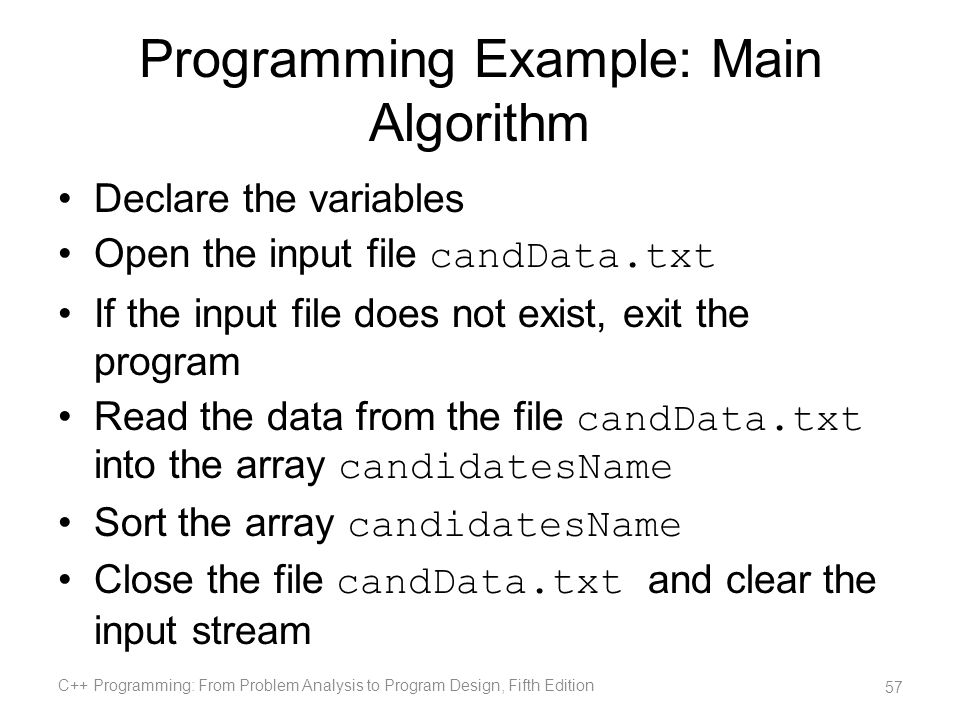 Programming Example: Main Algorithm Declare the variables Open the input file candData.txt If the input file does not exist, exit the program Read the