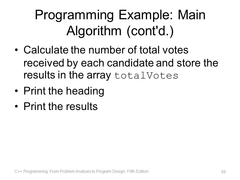 Programming Example: Main Algorithm (cont'd.) Calculate the number of total votes received by each candidate and store the results in the array totalV