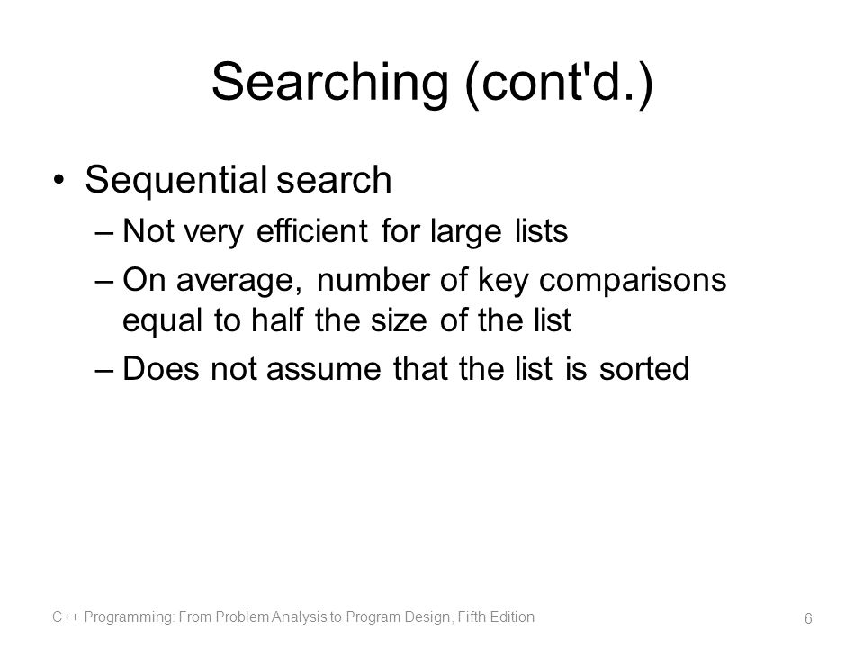 Searching (cont'd.) Sequential search –Not very efficient for large lists –On average, number of key comparisons equal to half the size of the list –D