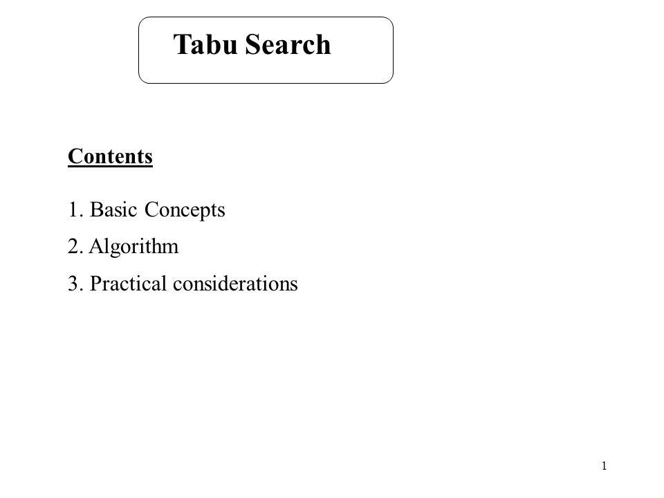 1 Tabu Search Contents 1. Basic Concepts 2. Algorithm 3. Practical considerations