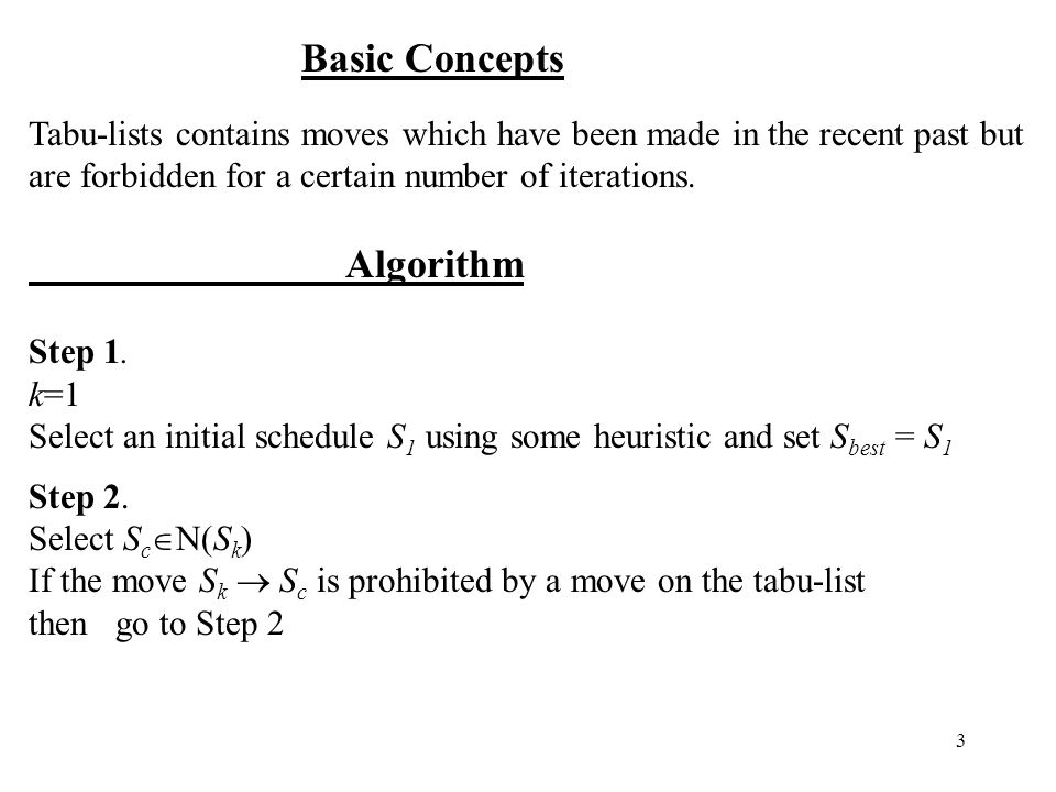 3 Basic Concepts Tabu-lists contains moves which have been made in the recent past but are forbidden for a certain number of iterations. Algorithm Ste