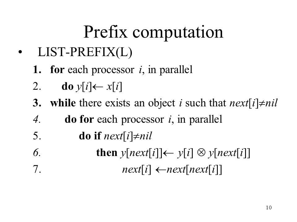 10 Prefix computation LIST-PREFIX(L) 1.for each processor i, in parallel 2. do y[i] x[i] 3.while there exists an object i such that next[i] nil 4. do