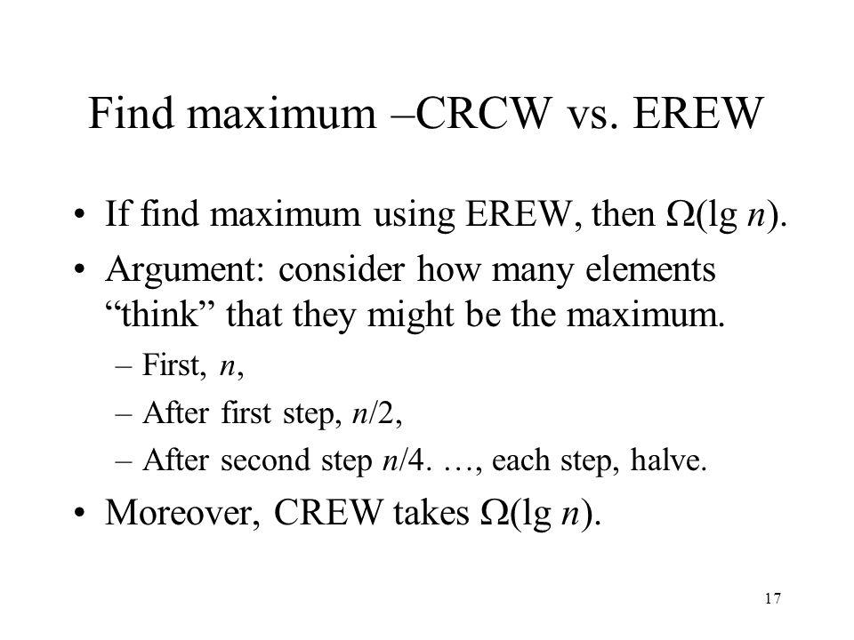 17 Find maximum –CRCW vs. EREW If find maximum using EREW, then (lg n). Argument: consider how many elements think that they might be the maximum. –Fi