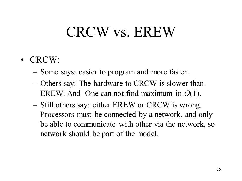 19 CRCW vs. EREW CRCW: –Some says: easier to program and more faster. –Others say: The hardware to CRCW is slower than EREW. And One can not find maxi