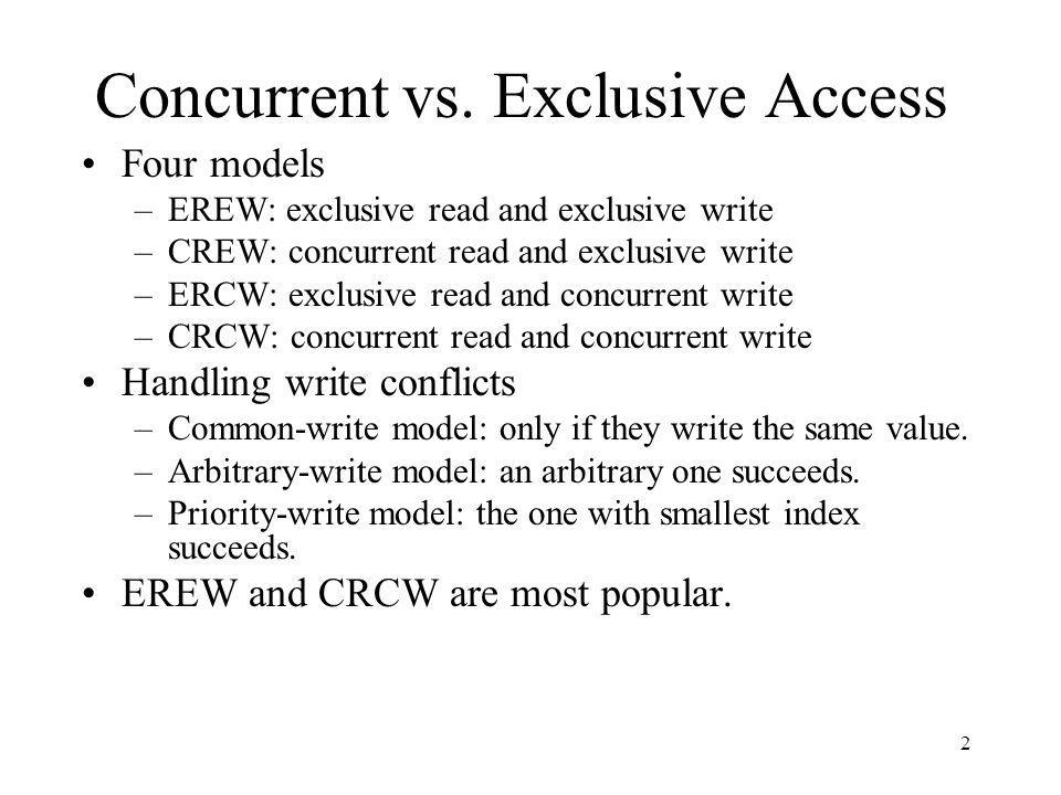 2 Concurrent vs. Exclusive Access Four models –EREW: exclusive read and exclusive write –CREW: concurrent read and exclusive write –ERCW: exclusive re