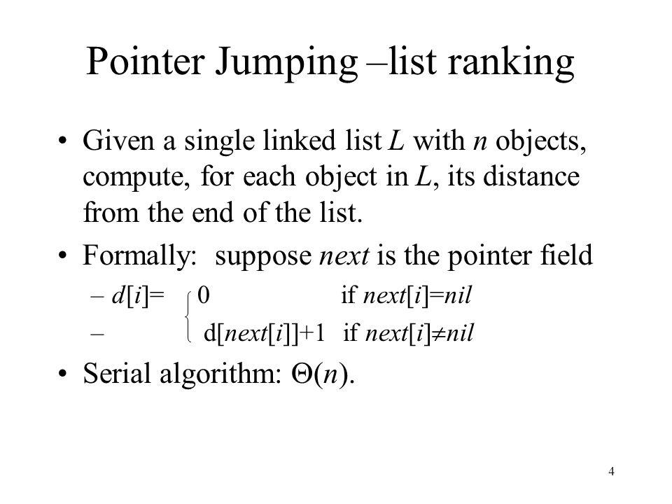 4 Pointer Jumping –list ranking Given a single linked list L with n objects, compute, for each object in L, its distance from the end of the list. For