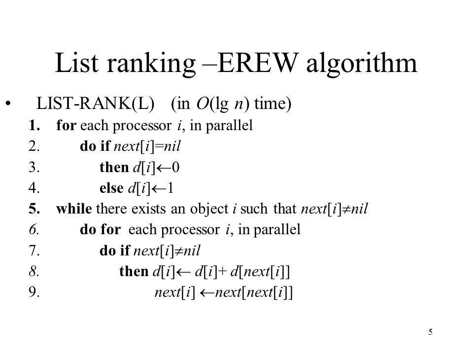 5 List ranking –EREW algorithm LIST-RANK(L) (in O(lg n) time) 1.for each processor i, in parallel 2. do if next[i]=nil 3. then d[i] 0 4. else d[i] 1 5