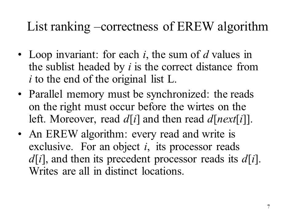 7 List ranking –correctness of EREW algorithm Loop invariant: for each i, the sum of d values in the sublist headed by i is the correct distance from