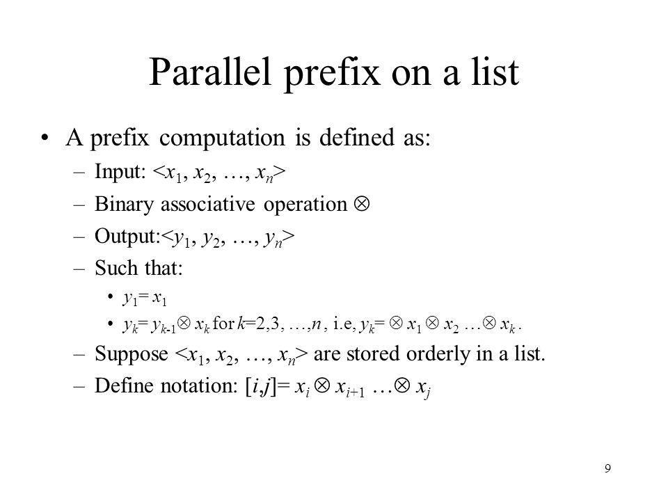 9 Parallel prefix on a list A prefix computation is defined as: –Input: –Binary associative operation –Output: –Such that: y 1 = x 1 y k = y k-1 x k f