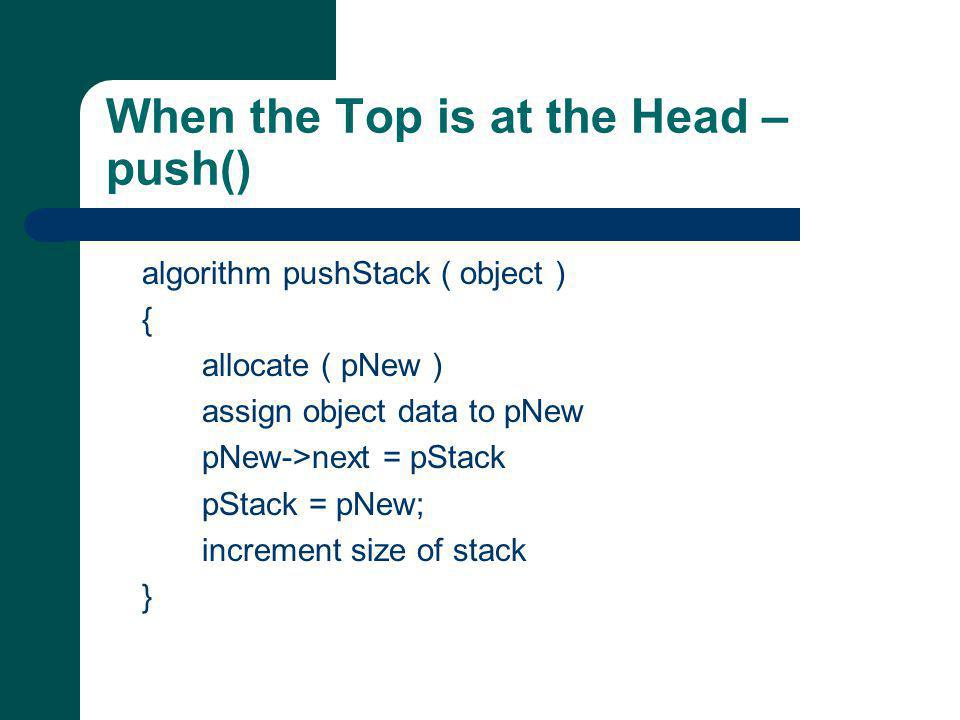 When the Top is at the Head – push() algorithm pushStack ( object ) { allocate ( pNew ) assign object data to pNew pNew->next = pStack pStack = pNew; increment size of stack }